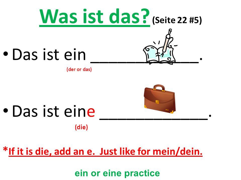 Was ist das? (Seite 22 #5) Das ist ein ____________. (der or das) Das ist eine ____________. (die) * If it is die, add an e. Just like for mein/dein.