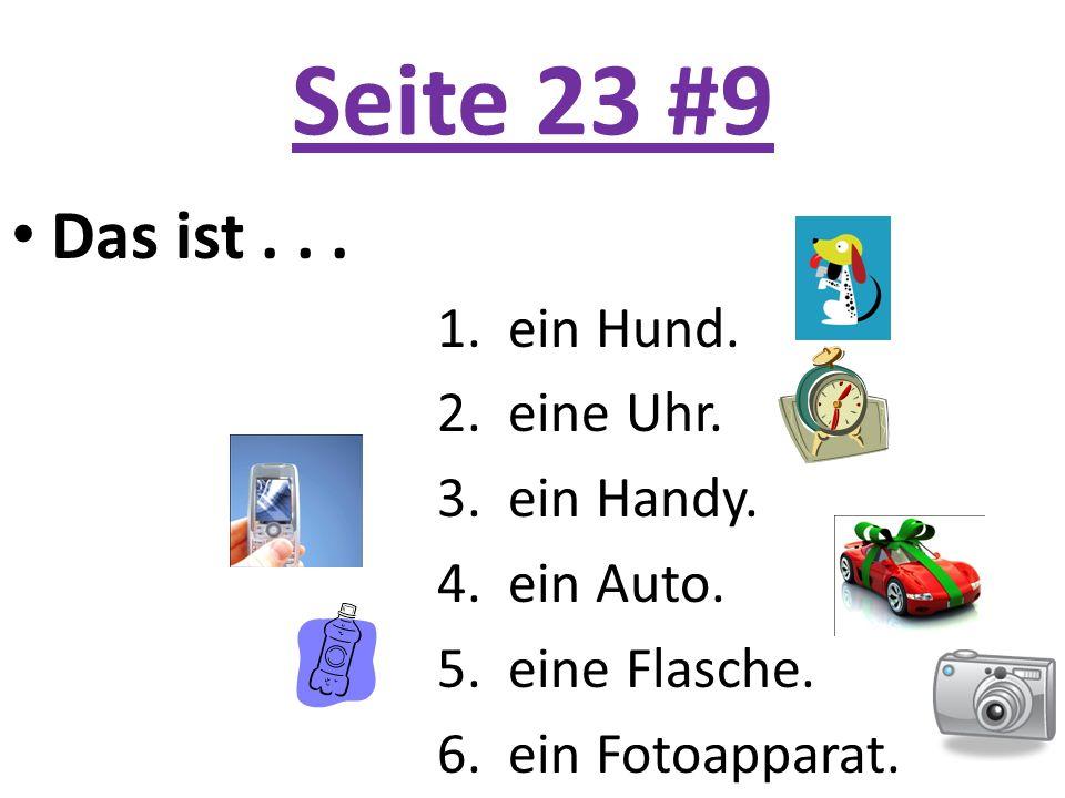 Seite 23 #9 Das ist... 1. ein Hund. 2. eine Uhr. 3. ein Handy. 4. ein Auto. 5. eine Flasche. 6. ein Fotoapparat.