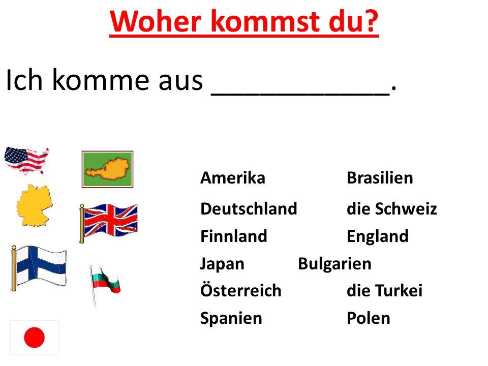 Woher kommst du? Ich komme aus ___________. AmerikaBrasilien Deutschlanddie Schweiz FinnlandEngland JapanBulgarien Österreichdie Turkei SpanienPolen