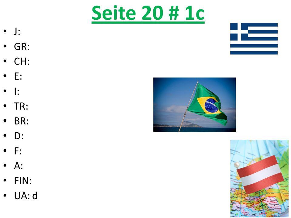 Seite 20 # 1c J:Japan GR:Griechenland CH:die Schweiz E:Spanien I:Italien TR:die Türkei BR:Brasilien D:Deutschland F:Frankreich A:Österreich FIN:Finnland UA:die Ukraine