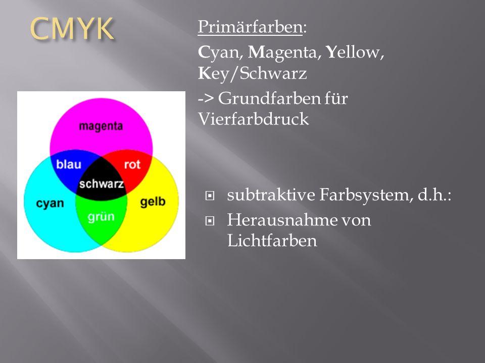 CMYK Primärfarben: C yan, M agenta, Y ellow, K ey/Schwarz -> Grundfarben für Vierfarbdruck subtraktive Farbsystem, d.h.: Herausnahme von Lichtfarben