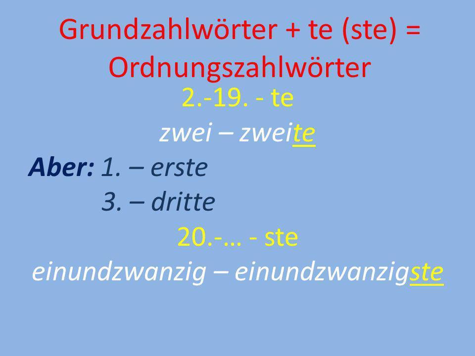 Grundzahlwörter + te (ste) = Ordnungszahlwörter 2.-19. - te zwei – zweite Aber: 1. – erste 3. – dritte 20.-… - ste einundzwanzig – einundzwanzigste