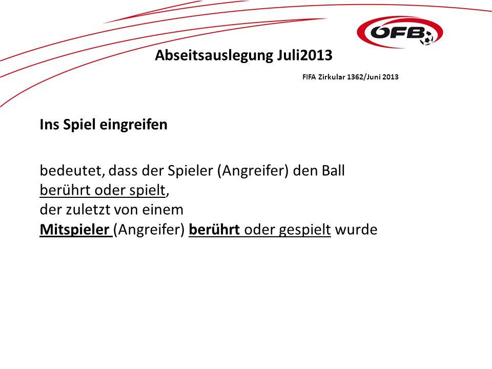 Abseitsauslegung Juli2013 FIFA Zirkular 1362/Juni 2013 Ins Spiel eingreifen bedeutet, dass der Spieler (Angreifer) den Ball berührt oder spielt, der zuletzt von einem Mitspieler (Angreifer) berührt oder gespielt wurde