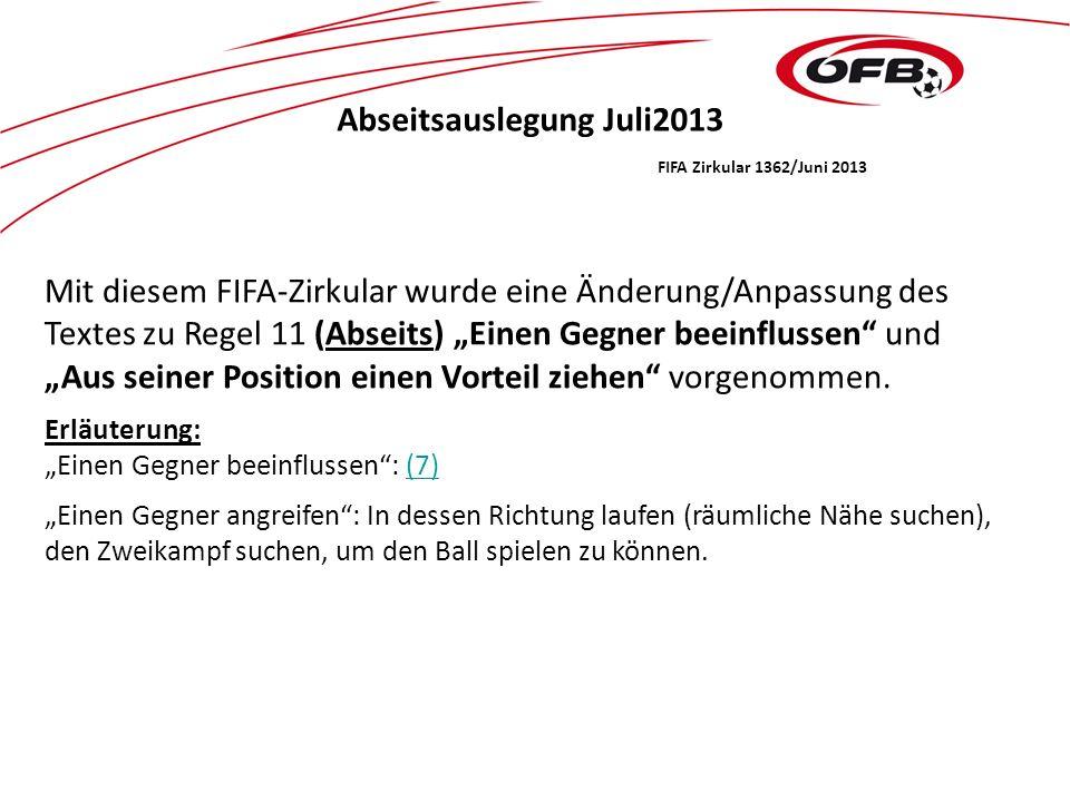 Abseitsauslegung Juli2013 FIFA Zirkular 1362/Juni 2013 Mit diesem FIFA-Zirkular wurde eine Änderung/Anpassung des Textes zu Regel 11 (Abseits) Einen Gegner beeinflussen und Aus seiner Position einen Vorteil ziehen vorgenommen.