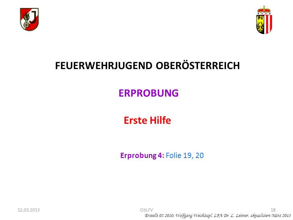 18 FEUERWEHRJUGEND OBERÖSTERREICH ERPROBUNG Erste Hilfe Erprobung 4: Folie 19, 20 Erstellt 05.2010, Wolfgang Weishäupl. LFA Dr. L. Leitner, aktualisie