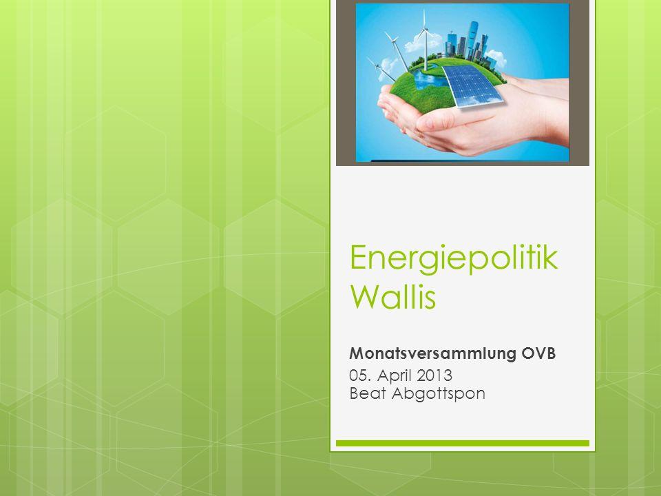 Energiepolitik Wallis Monatsversammlung OVB 05. April 2013 Beat Abgottspon