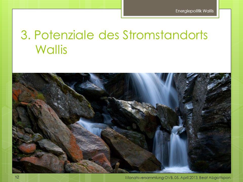 3. Potenziale des Stromstandorts Wallis Energiepolitik Wallis 12 Monatsversammlung OVB, 05. April 2013, Beat Abgottspon