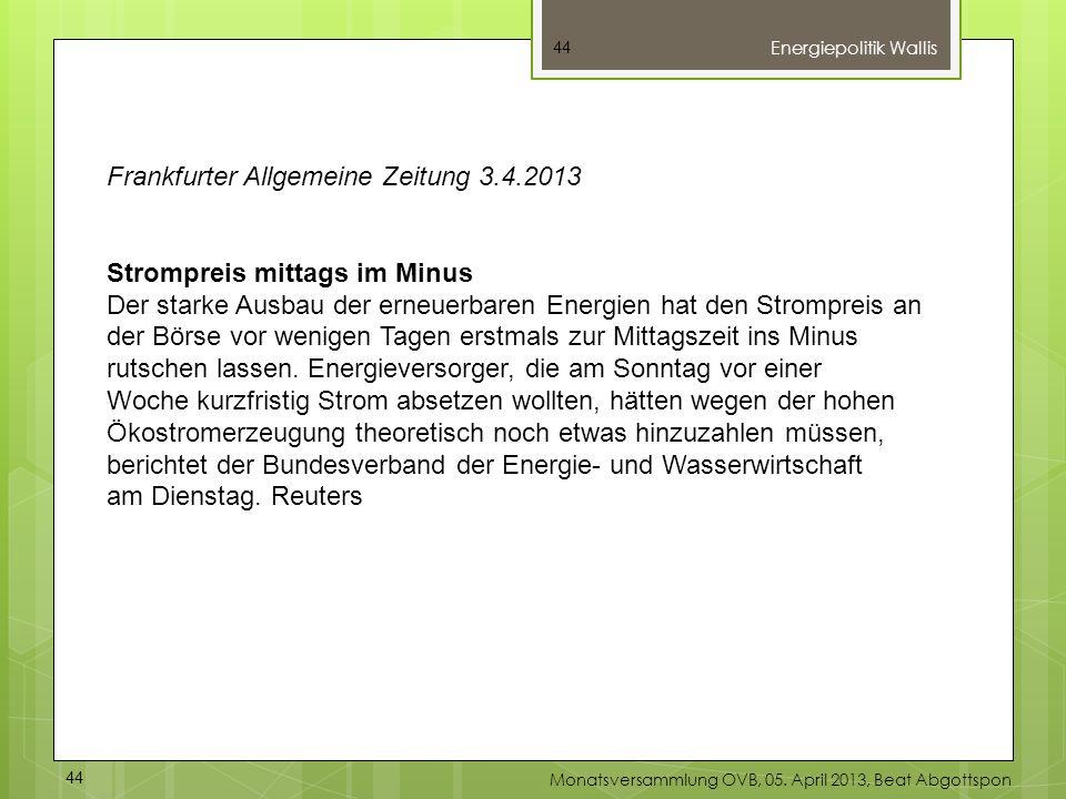 44 Energiepolitik Wallis 44 Monatsversammlung OVB, 05. April 2013, Beat Abgottspon Frankfurter Allgemeine Zeitung 3.4.2013 Strompreis mittags im Minus
