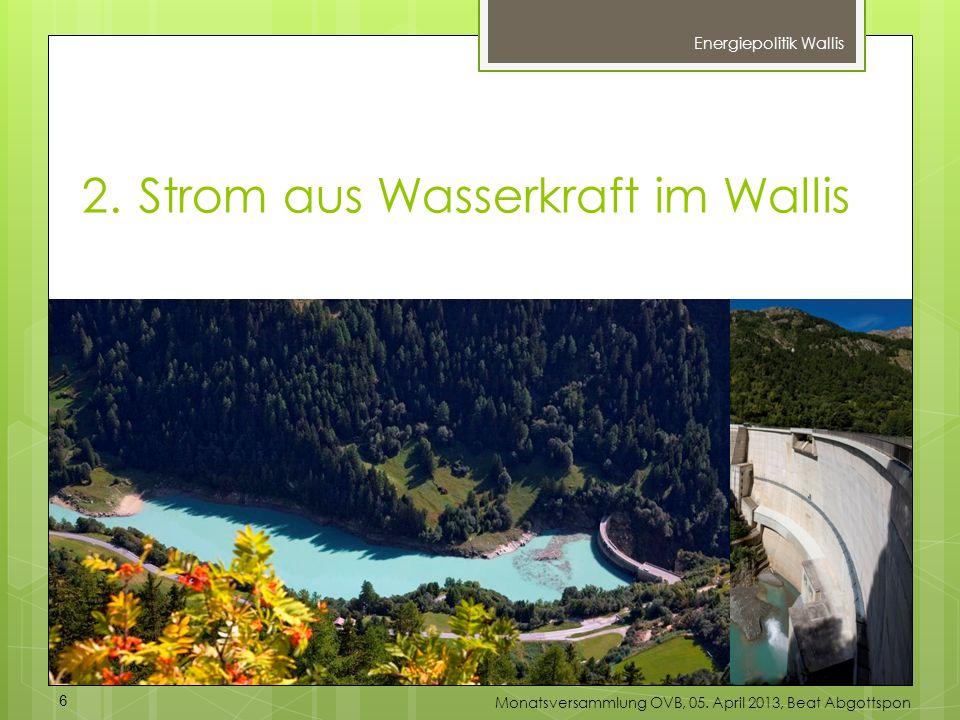 2.Strom aus Wasserkraft im Wallis Energiepolitik Wallis 6 Monatsversammlung OVB, 05. April 2013, Beat Abgottspon