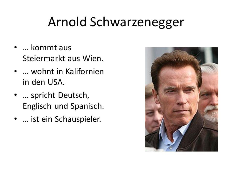 Arnold Schwarzenegger … kommt aus Steiermarkt aus Wien. … wohnt in Kalifornien in den USA. … spricht Deutsch, Englisch und Spanisch. … ist ein Schausp