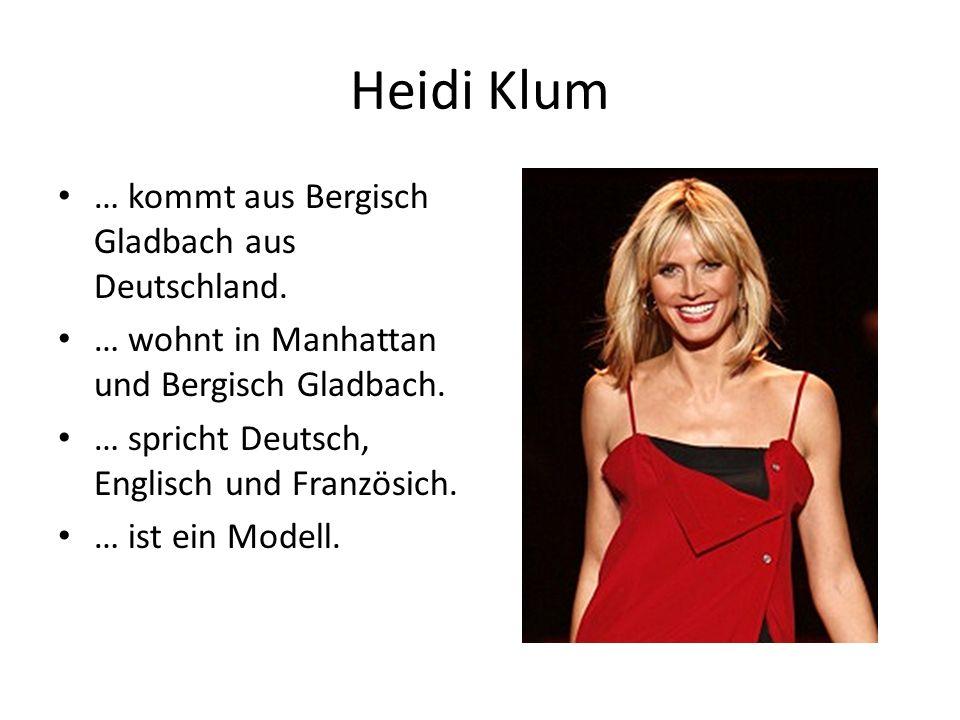 Heidi Klum … kommt aus Bergisch Gladbach aus Deutschland. … wohnt in Manhattan und Bergisch Gladbach. … spricht Deutsch, Englisch und Französich. … is