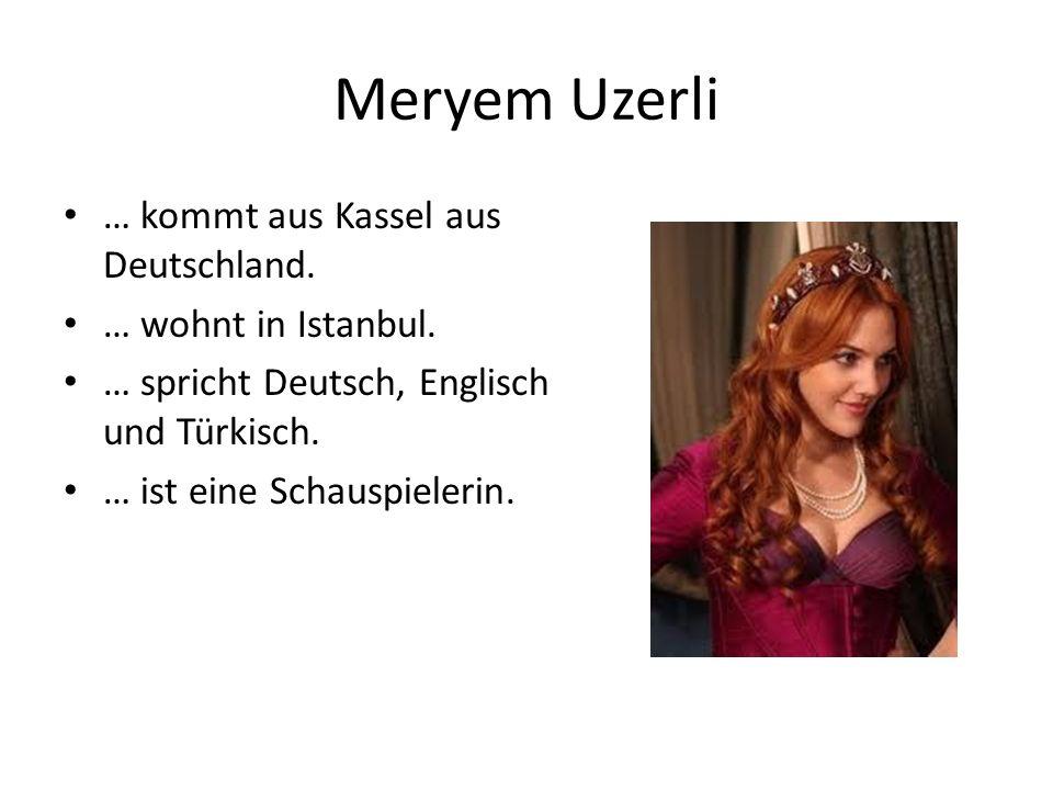 Meryem Uzerli … kommt aus Kassel aus Deutschland. … wohnt in Istanbul. … spricht Deutsch, Englisch und Türkisch. … ist eine Schauspielerin.