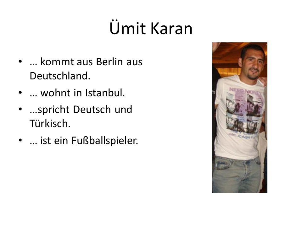 Ümit Karan … kommt aus Berlin aus Deutschland. … wohnt in Istanbul. …spricht Deutsch und Türkisch. … ist ein Fußballspieler.