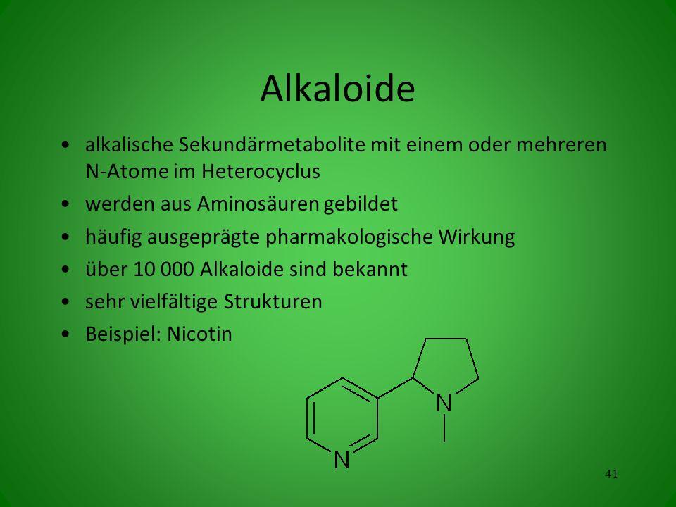 Alkaloide alkalische Sekundärmetabolite mit einem oder mehreren N-Atome im Heterocyclus werden aus Aminosäuren gebildet häufig ausgeprägte pharmakologische Wirkung über 10 000 Alkaloide sind bekannt sehr vielfältige Strukturen Beispiel: Nicotin 41