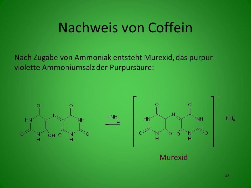 Nach Zugabe von Ammoniak entsteht Murexid, das purpur- violette Ammoniumsalz der Purpursäure: Murexid 48 Nachweis von Coffein