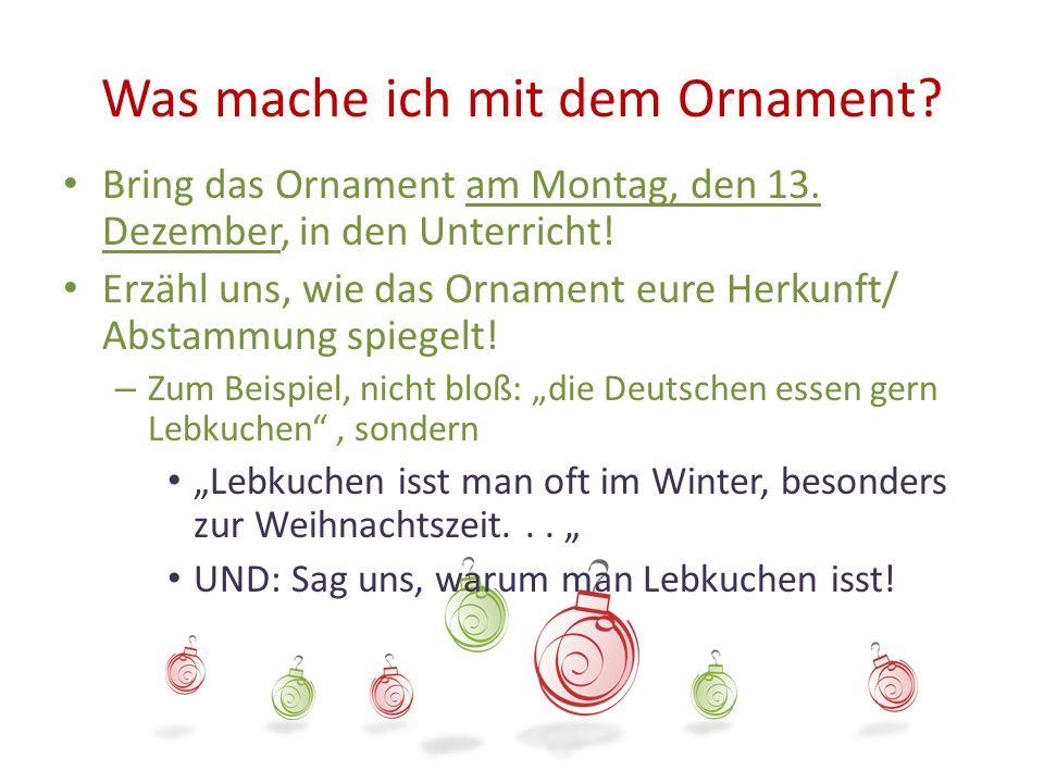 Was mache ich mit dem Ornament? Bring das Ornament am Montag, den 13. Dezember, in den Unterricht! Erzähl uns, wie das Ornament eure Herkunft/ Abstamm