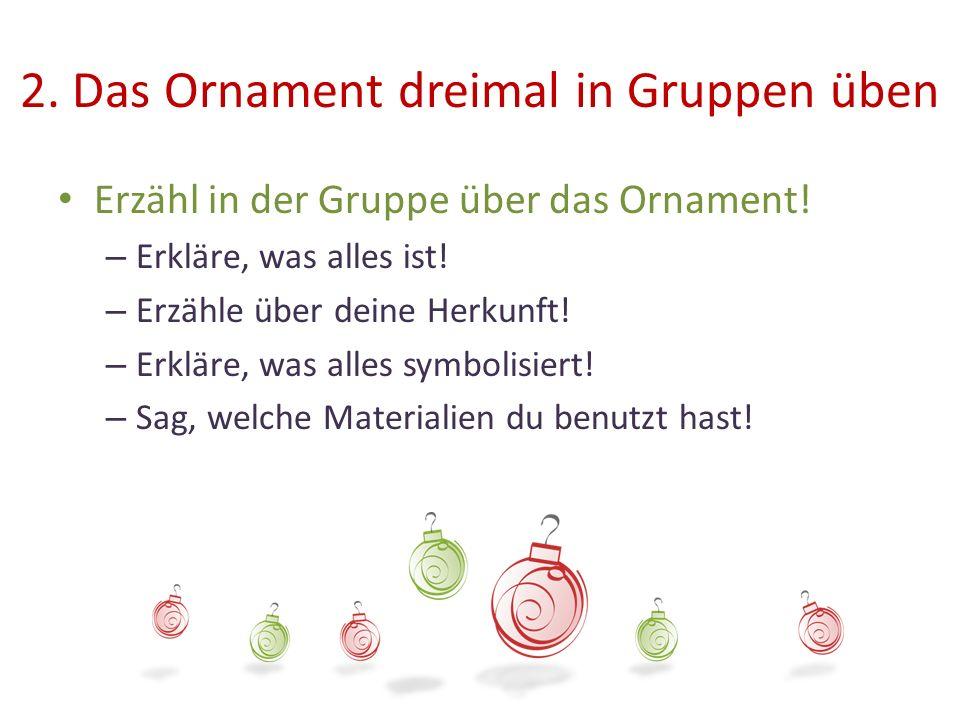 2. Das Ornament dreimal in Gruppen üben Erzähl in der Gruppe über das Ornament! – Erkläre, was alles ist! – Erzähle über deine Herkunft! – Erkläre, wa