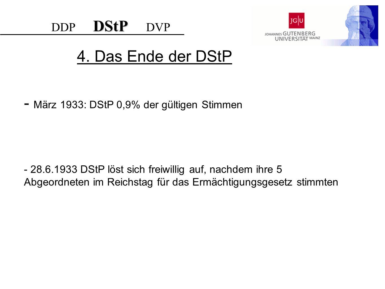 4. Das Ende der DStP - März 1933: DStP 0,9% der gültigen Stimmen - 28.6.1933 DStP löst sich freiwillig auf, nachdem ihre 5 Abgeordneten im Reichstag f