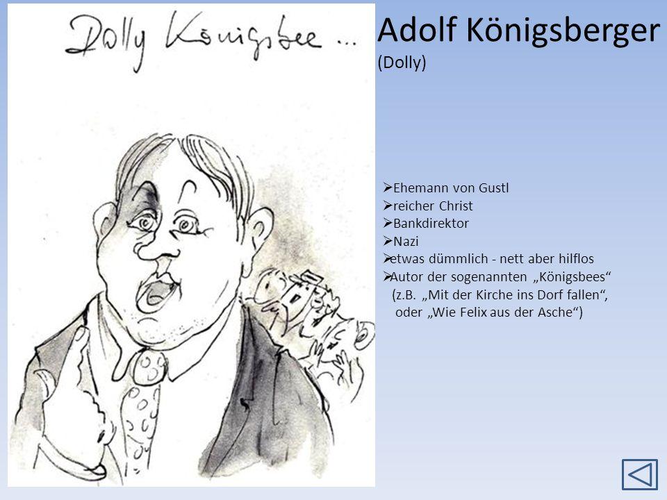 Adolf Königsberger (Dolly) Ehemann von Gustl reicher Christ Bankdirektor Nazi etwas dümmlich - nett aber hilflos Autor der sogenannten Königsbees (z.B