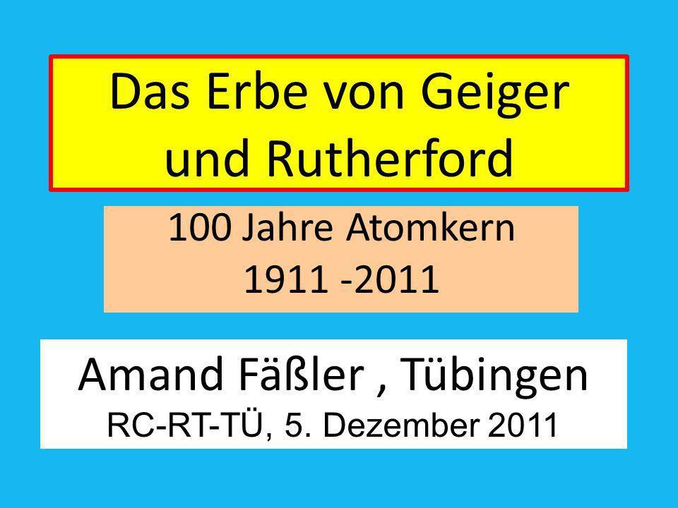 Das Erbe von Geiger und Rutherford 100 Jahre Atomkern 1911 -2011 Amand Fäßler, Tübingen RC-RT-TÜ, 5. Dezember 2011