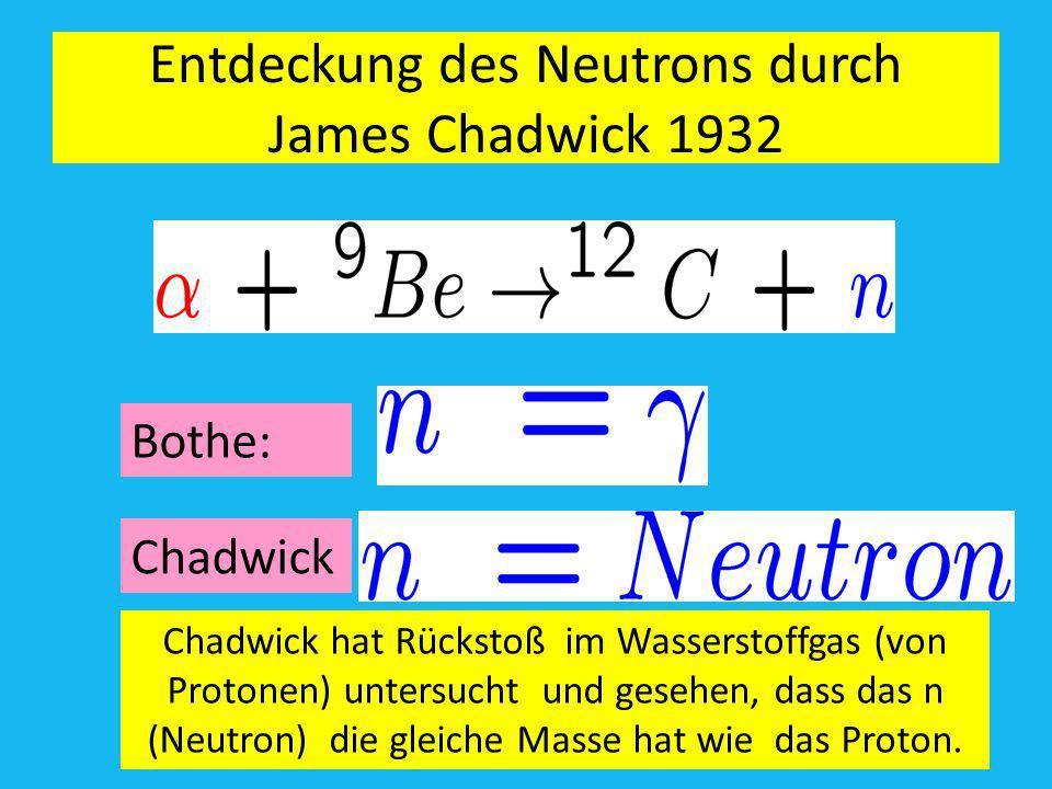 Entdeckung des Neutrons durch James Chadwick 1932 Amand Fäßlerr, RC RT-TÜ Bothe: Chadwick Chadwick hat Rückstoß im Wasserstoffgas (von Protonen) unter