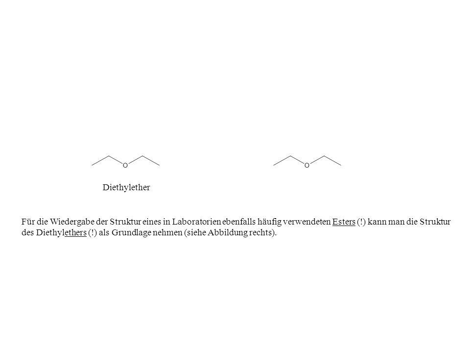 Für die Wiedergabe der Struktur eines in Laboratorien ebenfalls häufig verwendeten Esters (!) kann man die Struktur des Diethylethers (!) als Grundlag