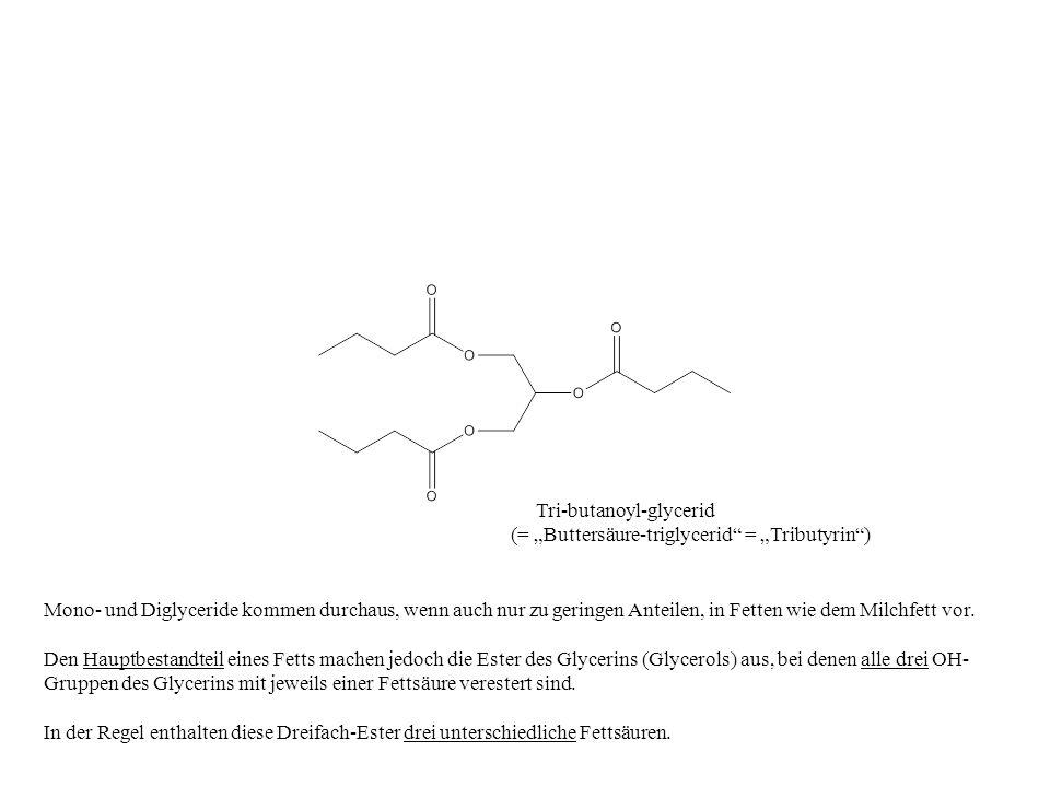 Tri-butanoyl-glycerid (= Buttersäure-triglycerid = Tributyrin) Mono- und Diglyceride kommen durchaus, wenn auch nur zu geringen Anteilen, in Fetten wi
