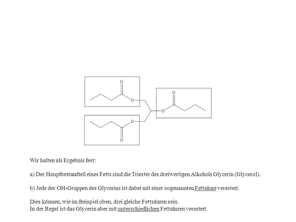 Wir halten als Ergebnis fest: a) Der Hauptbestandteil eines Fetts sind die Triester des dreiwertigen Alkohols Glycerin (Glycerol). b) Jede der OH-Grup