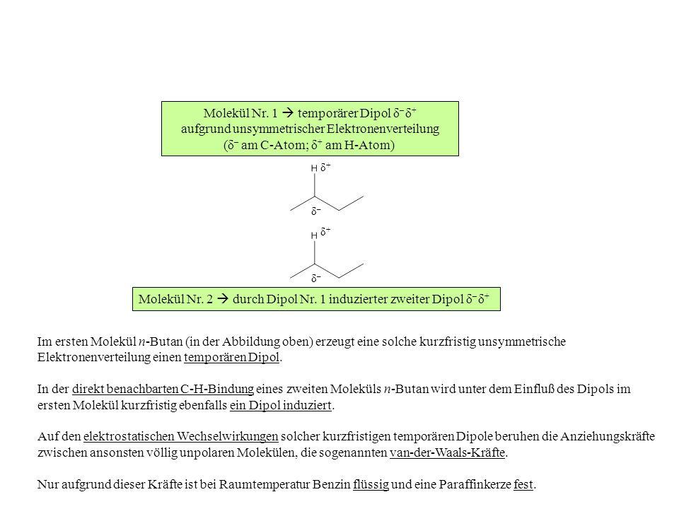 Molekül Nr. 1 temporärer Dipol δ – δ + aufgrund unsymmetrischer Elektronenverteilung (δ – am C-Atom; δ + am H-Atom) Molekül Nr. 2 durch Dipol Nr. 1 in