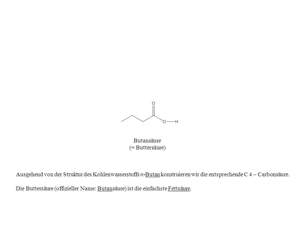 Butansäure (= Buttersäure) Ausgehend von der Struktur des Kohlenwasserstoffs n-Butan konstruieren wir die entsprechende C 4 – Carbonsäure. Die Butters