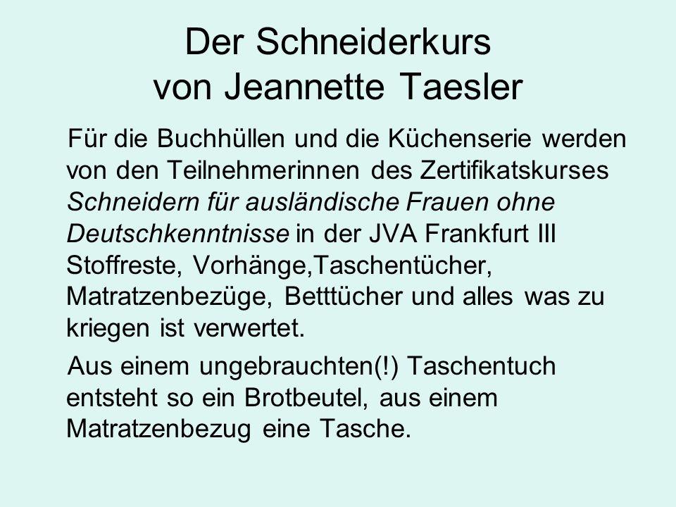 Der Schneiderkurs von Jeannette Taesler Für die Buchhüllen und die Küchenserie werden von den Teilnehmerinnen des Zertifikatskurses Schneidern für ausländische Frauen ohne Deutschkenntnisse in der JVA Frankfurt III Stoffreste, Vorhänge,Taschentücher, Matratzenbezüge, Betttücher und alles was zu kriegen ist verwertet.