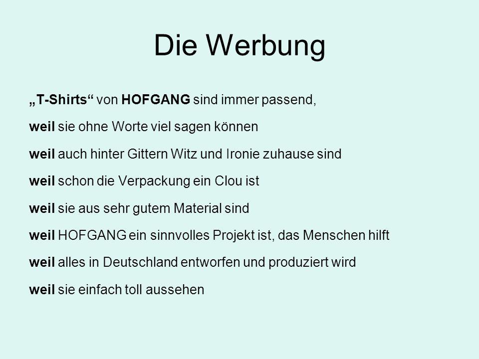 Die Werbung T-Shirts von HOFGANG sind immer passend, weil sie ohne Worte viel sagen können weil auch hinter Gittern Witz und Ironie zuhause sind weil schon die Verpackung ein Clou ist weil sie aus sehr gutem Material sind weil HOFGANG ein sinnvolles Projekt ist, das Menschen hilft weil alles in Deutschland entworfen und produziert wird weil sie einfach toll aussehen