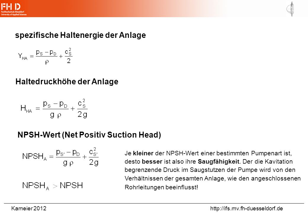 Kameier 2012 http://ifs.mv.fh-duesseldorf.de spezifische Haltenergie der Anlage Haltedruckhöhe der Anlage NPSH-Wert (Net Positiv Suction Head) Je kleiner der NPSH-Wert einer bestimmten Pumpenart ist, desto besser ist also ihre Saugfähigkeit.