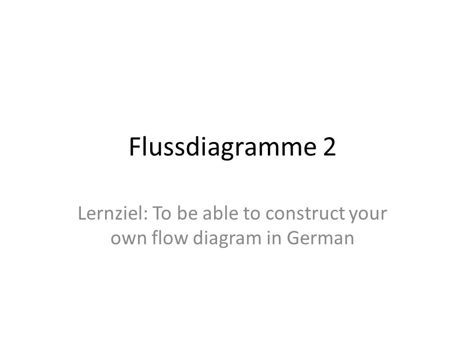 Flussdiagramme 2 Lernziel: To be able to construct your own flow diagram in German