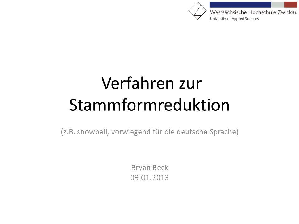 Verfahren zur Stammformreduktion (z.B. snowball, vorwiegend für die deutsche Sprache) Bryan Beck 09.01.2013