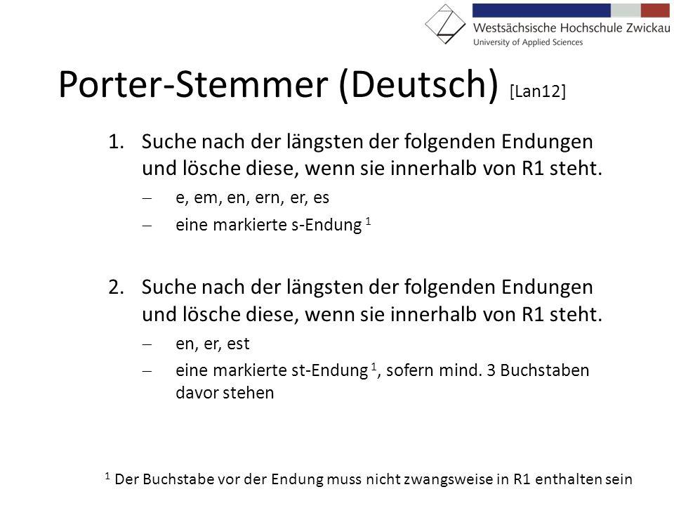 Porter-Stemmer (Deutsch) [Lan12] 1.Suche nach der längsten der folgenden Endungen und lösche diese, wenn sie innerhalb von R1 steht. e, em, en, ern, e