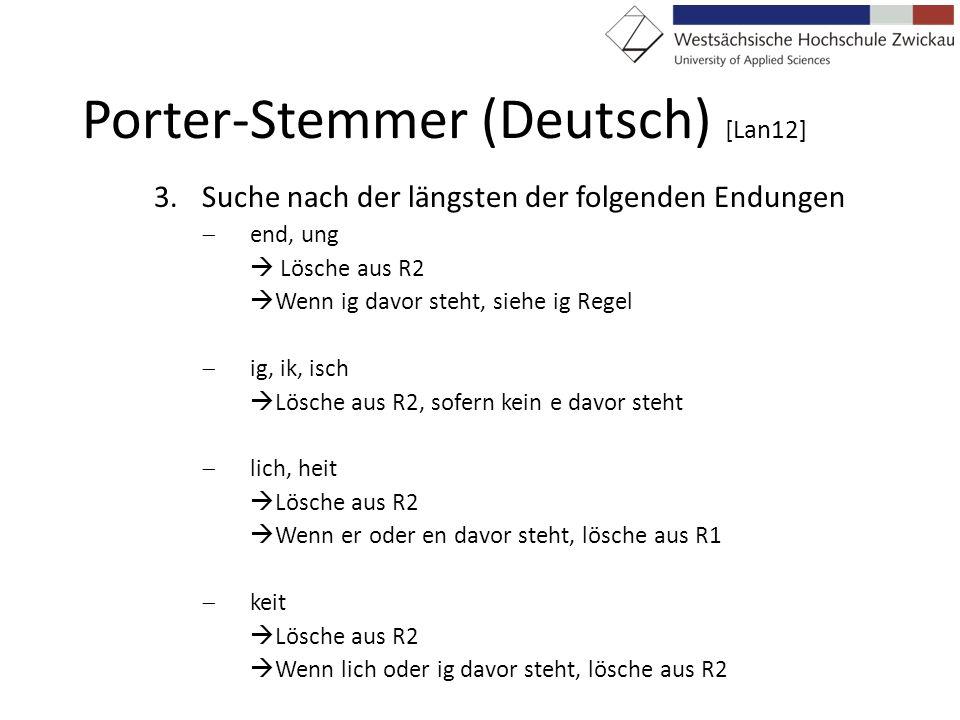 Porter-Stemmer (Deutsch) [Lan12] 3.Suche nach der längsten der folgenden Endungen end, ung Lösche aus R2 Wenn ig davor steht, siehe ig Regel ig, ik, i