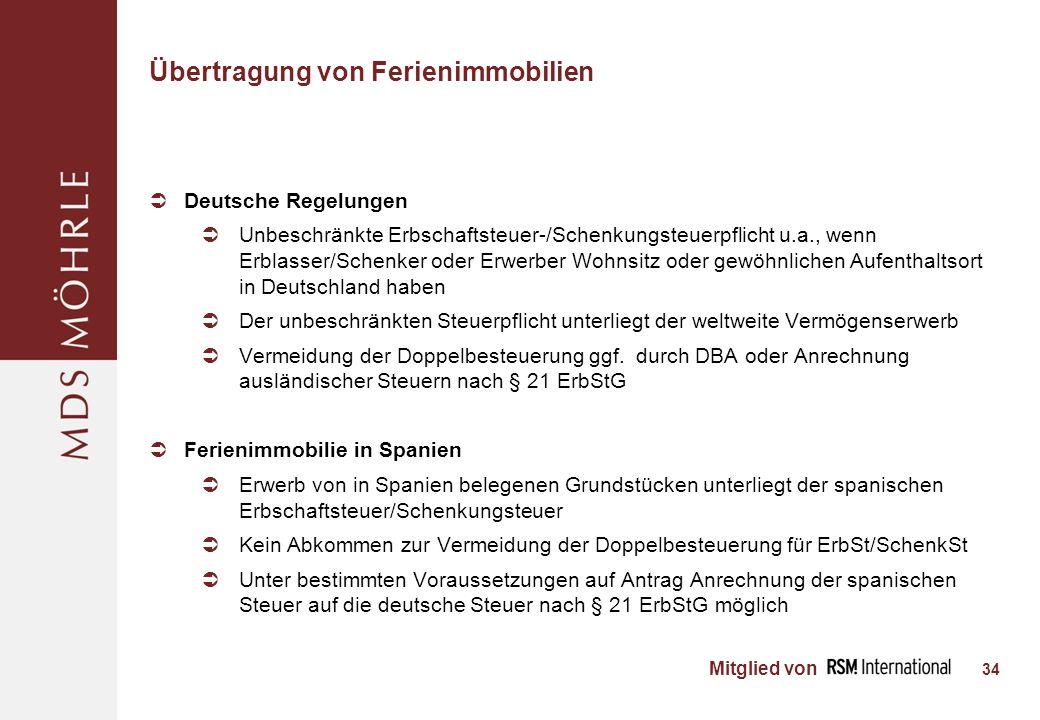 Mitglied von Übertragung von Ferienimmobilien Deutsche Regelungen Unbeschränkte Erbschaftsteuer-/Schenkungsteuerpflicht u.a., wenn Erblasser/Schenker oder Erwerber Wohnsitz oder gewöhnlichen Aufenthaltsort in Deutschland haben Der unbeschränkten Steuerpflicht unterliegt der weltweite Vermögenserwerb Vermeidung der Doppelbesteuerung ggf.