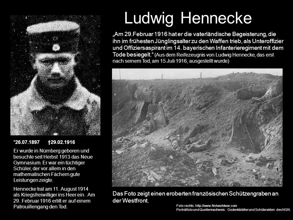 Ludwig Hennecke *26.07.1897 29.02.1916 Er wurde in Nürnberg geboren und besuchte seit Herbst 1913 das Neue Gymnasium. Er war ein tüchtiger Schüler, de