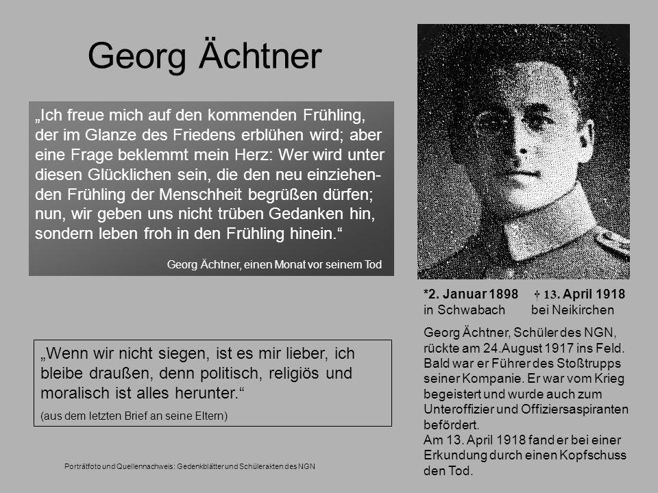 *2. Januar 1898 13. April 1918 in Schwabach bei Neikirchen Georg Ächtner, Schüler des NGN, rückte am 24.August 1917 ins Feld. Bald war er Führer des S