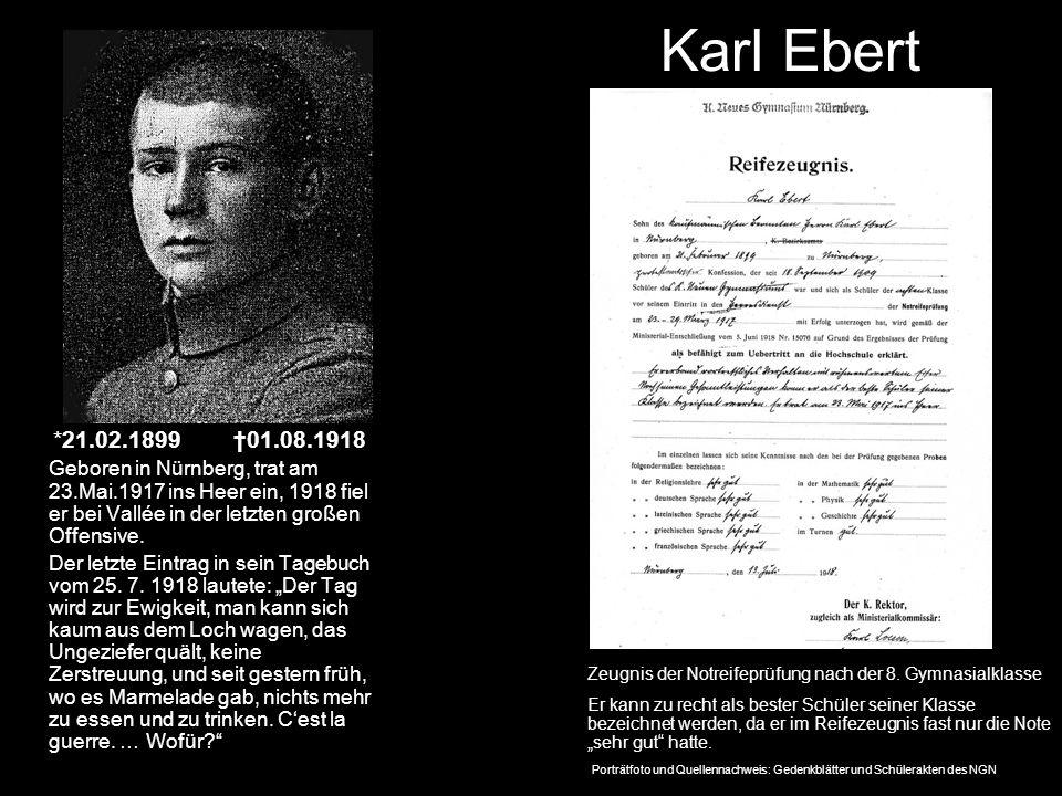 Karl Ebert *21.02.1899 01.08.1918 Geboren in Nürnberg, trat am 23.Mai.1917 ins Heer ein, 1918 fiel er bei Vallée in der letzten großen Offensive. Der