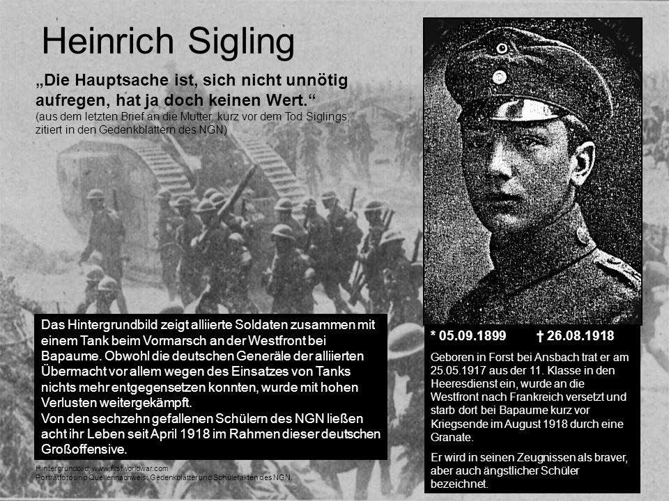 Heinrich Sigling * 05.09.1899 26.08.1918 Geboren in Forst bei Ansbach trat er am 25.05.1917 aus der 11. Klasse in den Heeresdienst ein, wurde an die W