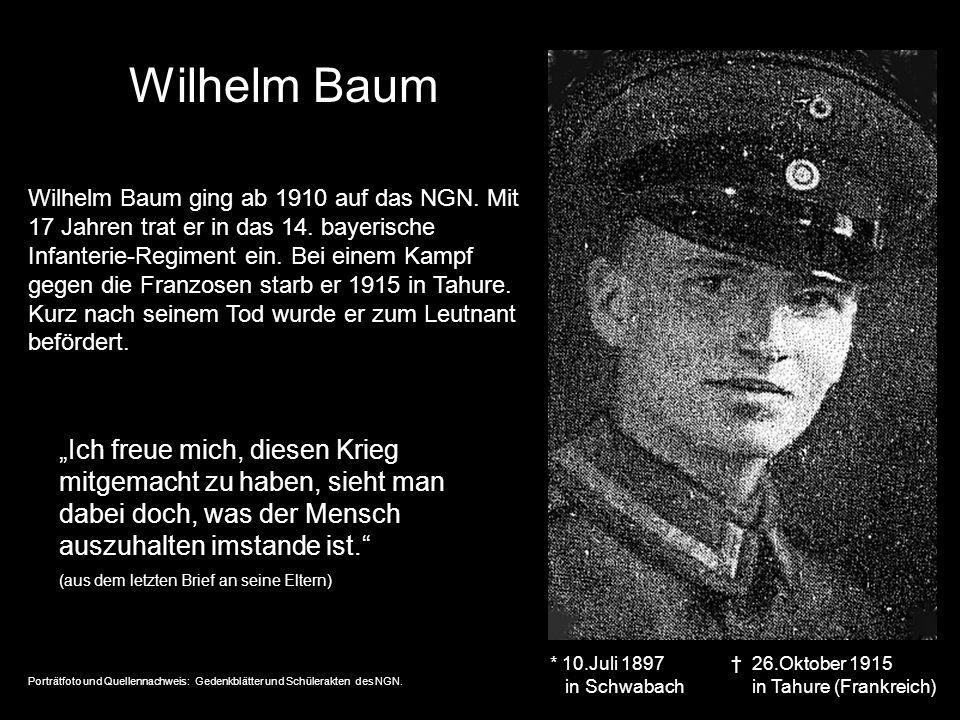 Wilhelm Baum * 10.Juli 1897 in Schwabach 26.Oktober 1915 in Tahure (Frankreich) Wilhelm Baum ging ab 1910 auf das NGN. Mit 17 Jahren trat er in das 14