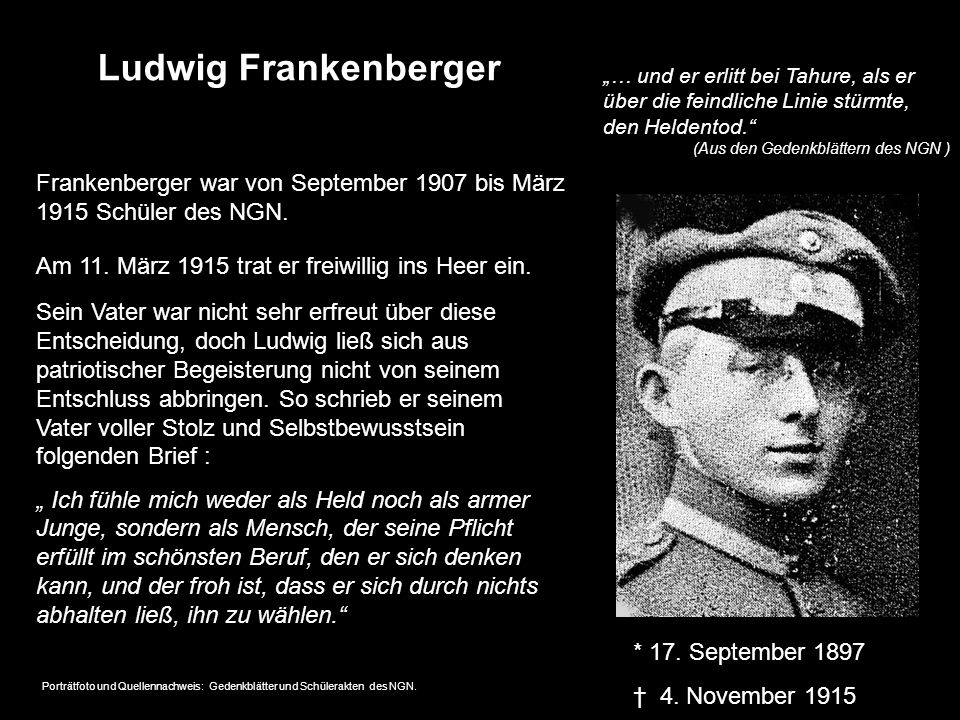 Ludwig Frankenberger * 17. September 1897 4. November 1915 Frankenberger war von September 1907 bis März 1915 Schüler des NGN. Am 11. März 1915 trat e