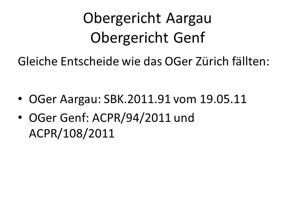 Obergericht Aargau Obergericht Genf Gleiche Entscheide wie das OGer Zürich fällten: OGer Aargau: SBK.2011.91 vom 19.05.11 OGer Genf: ACPR/94/2011 und