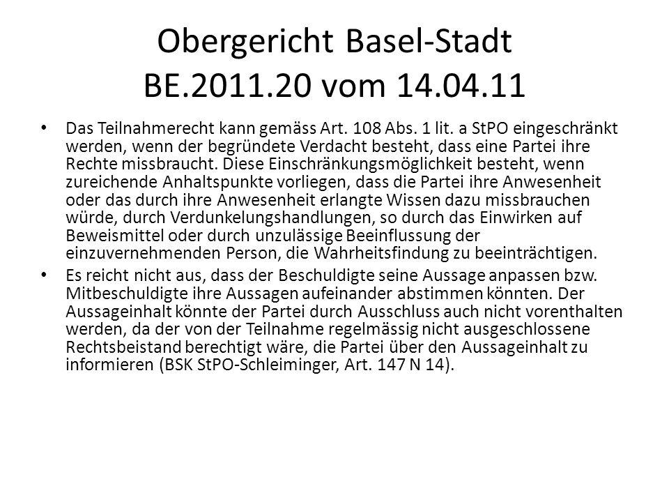 Obergericht Basel-Stadt BE.2011.20 vom 14.04.11 Das Teilnahmerecht kann gemäss Art. 108 Abs. 1 lit. a StPO eingeschränkt werden, wenn der begründete V