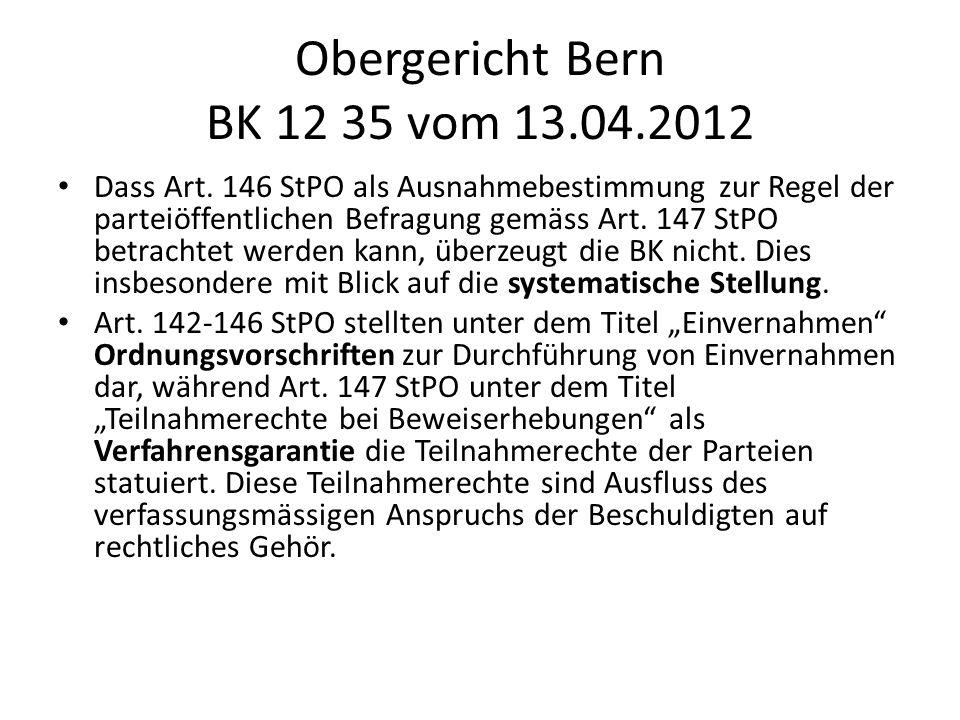 Obergericht Bern BK 12 35 vom 13.04.2012 Dass Art. 146 StPO als Ausnahmebestimmung zur Regel der parteiöffentlichen Befragung gemäss Art. 147 StPO bet
