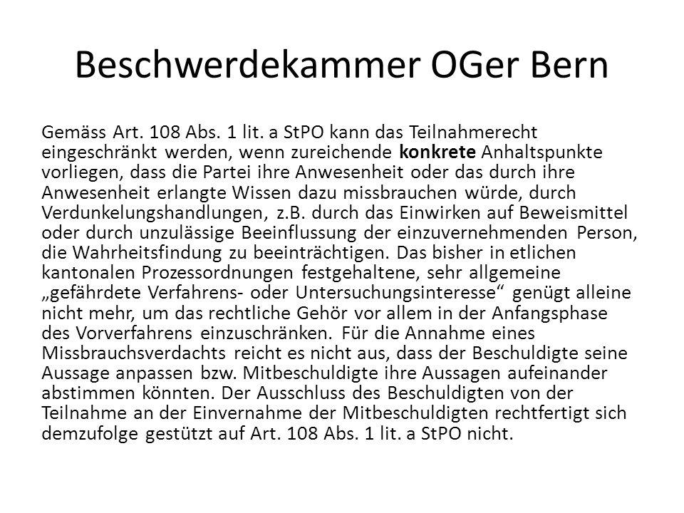 Beschwerdekammer OGer Bern Gemäss Art. 108 Abs. 1 lit. a StPO kann das Teilnahmerecht eingeschränkt werden, wenn zureichende konkrete Anhaltspunkte vo