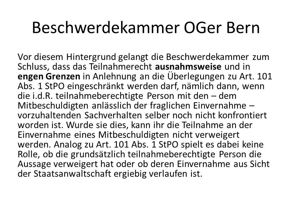 Beschwerdekammer OGer Bern Vor diesem Hintergrund gelangt die Beschwerdekammer zum Schluss, dass das Teilnahmerecht ausnahmsweise und in engen Grenzen