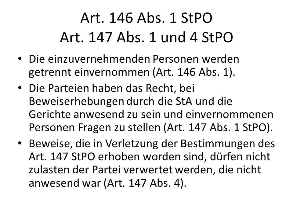 Art. 146 Abs. 1 StPO Art. 147 Abs. 1 und 4 StPO Die einzuvernehmenden Personen werden getrennt einvernommen (Art. 146 Abs. 1). Die Parteien haben das